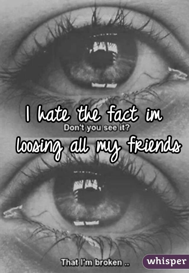 I hate the fact im loosing all my friends
