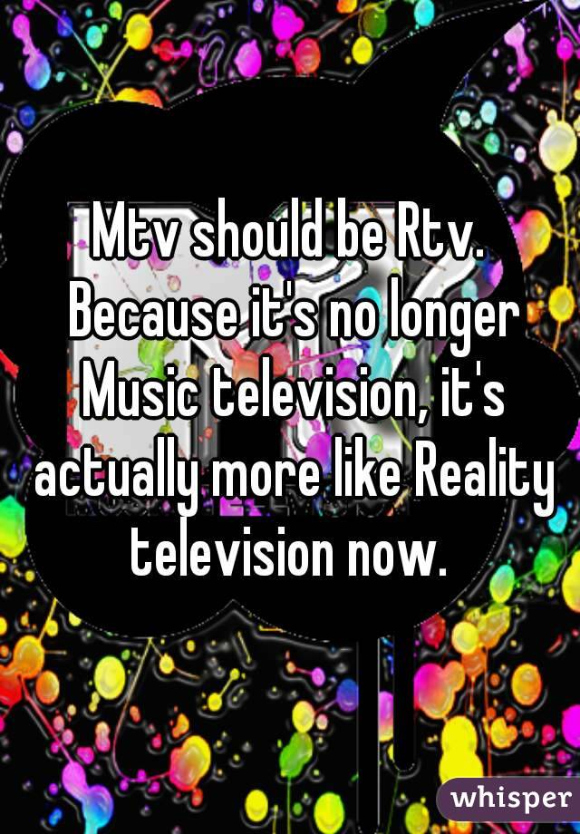 Mtv should be Rtv. Because it's no longer Music television, it's actually more like Reality television now.