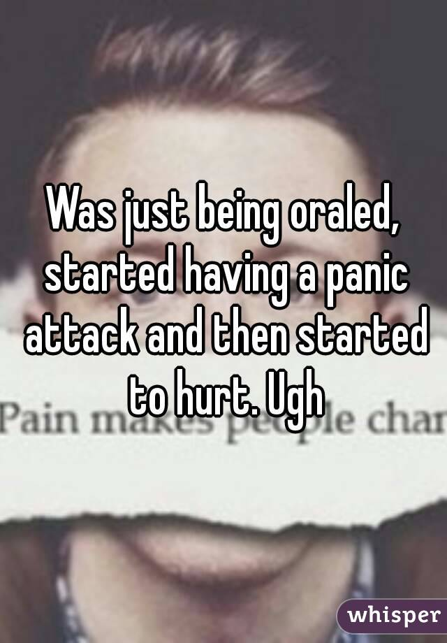 Was just being oraled, started having a panic attack and then started to hurt. Ugh