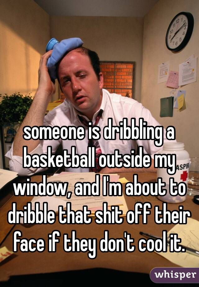 someone is dribbling a basketball outside my window, and I'm about to dribble that shit off their face if they don't cool it.