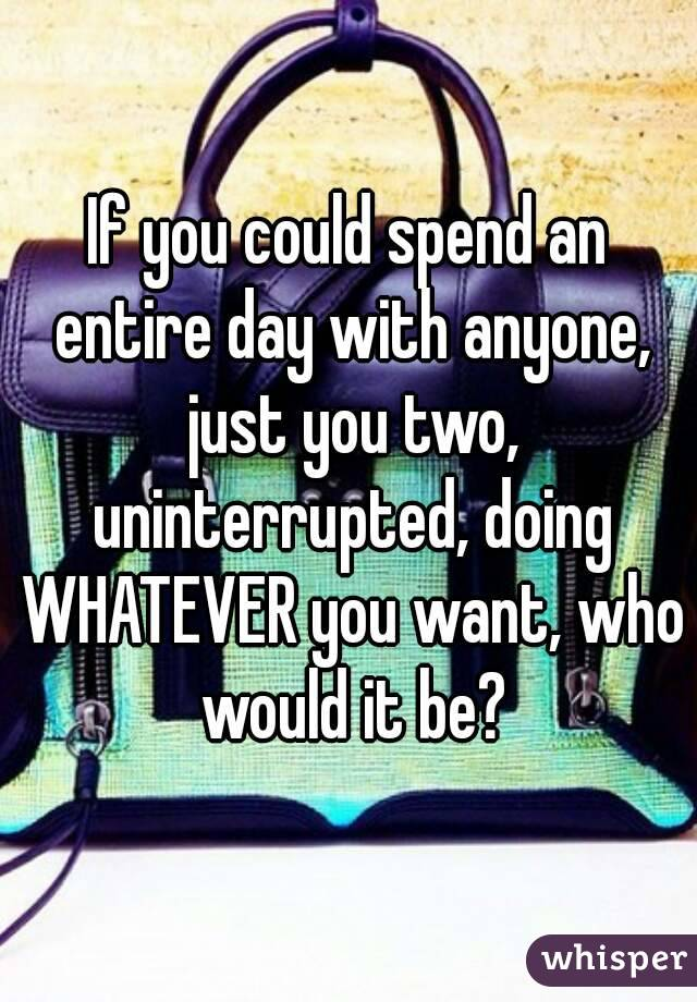 If you could spend an entire day with anyone, just you two, uninterrupted, doing WHATEVER you want, who would it be?