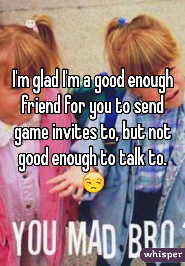 I'm glad I'm a good enough friend for you to send game invites to, but not good enough to talk to. 😒
