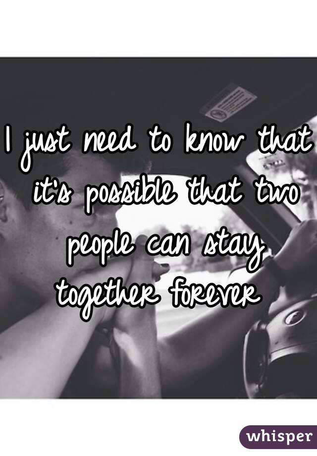 I just need to know that it's possible that two people can stay together forever