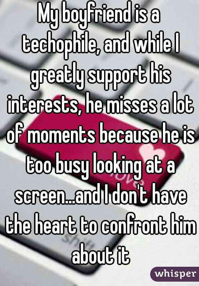 My boyfriend is a techophile, and while I greatly support his interests, he misses a lot of moments because he is too busy looking at a screen...and I don't have the heart to confront him about it