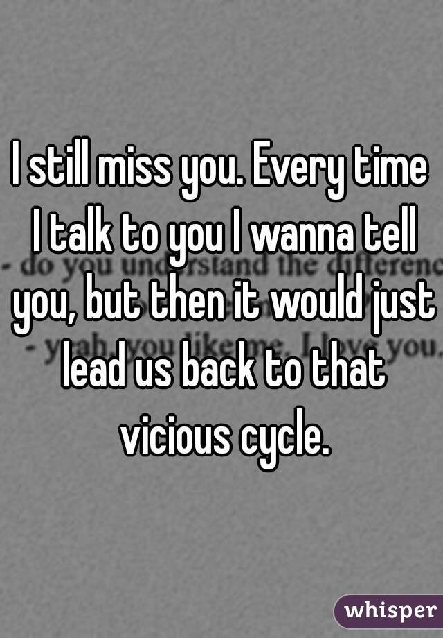 I still miss you. Every time I talk to you I wanna tell you, but then it would just lead us back to that vicious cycle.