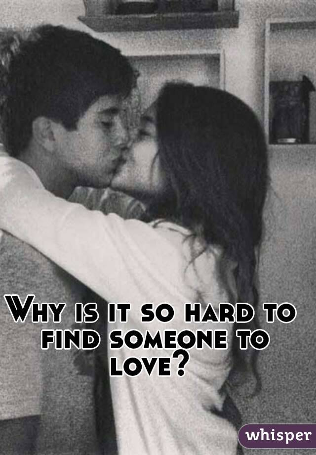 Why is it so hard to find someone to love?