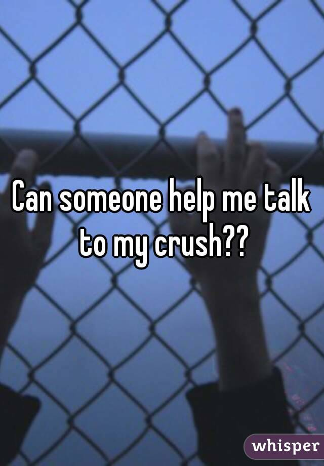 Can someone help me talk to my crush??