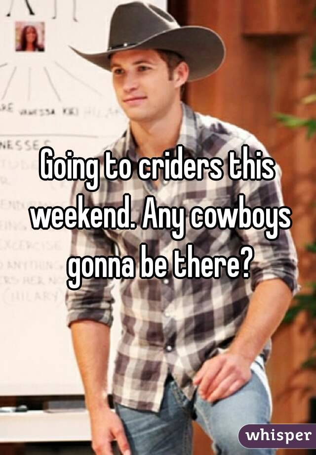 Going to criders this weekend. Any cowboys gonna be there?