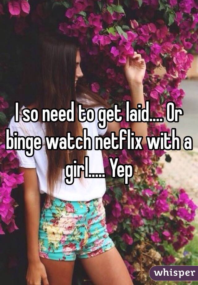 I so need to get laid.... Or binge watch netflix with a girl..... Yep