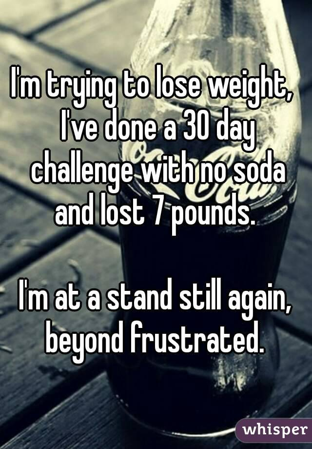 I'm trying to lose weight,  I've done a 30 day challenge with no soda and lost 7 pounds.   I'm at a stand still again, beyond frustrated.