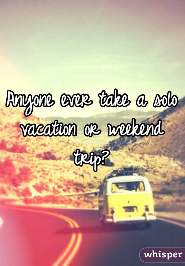 Anyone ever take a solo vacation or weekend trip?