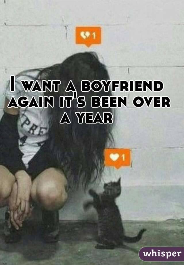 I want a boyfriend again it's been over a year