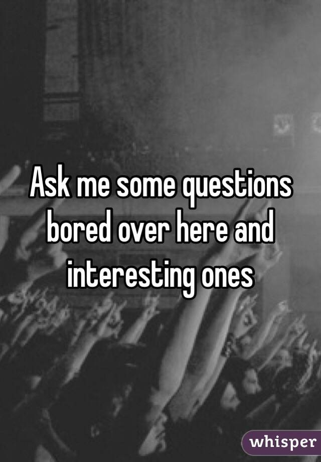 Ask me some questions bored over here and interesting ones
