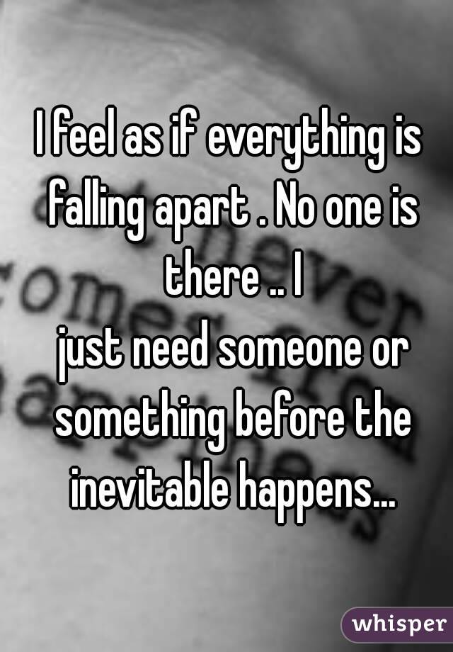 I feel as if everything is falling apart . No one is there .. I  just need someone or something before the inevitable happens...