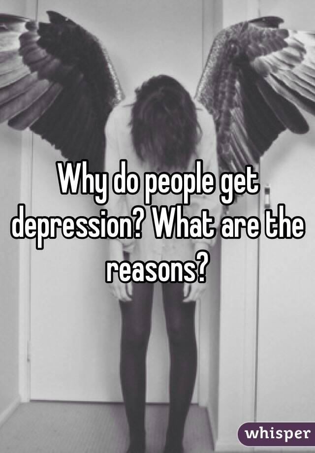 Why do people get depression? What are the reasons?