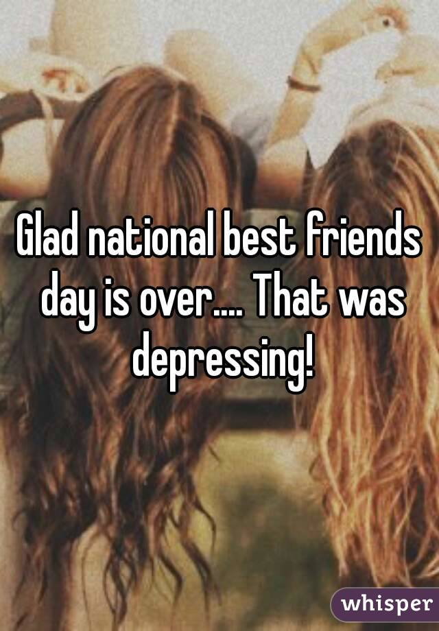 Glad national best friends day is over.... That was depressing!