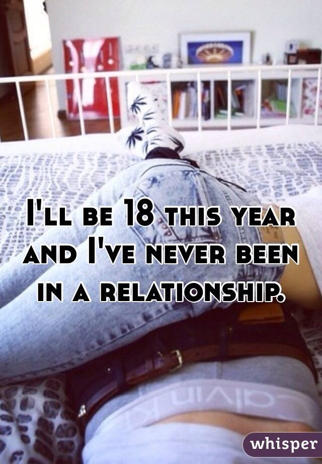 I'll be 18 this year and I've never been in a relationship.