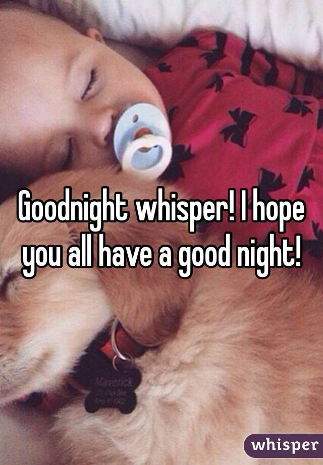 Goodnight whisper! I hope you all have a good night!