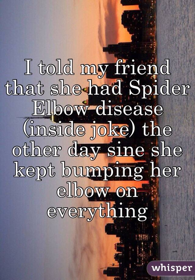 I told my friend that she had Spider Elbow disease (inside joke) the other day sine she kept bumping her elbow on everything
