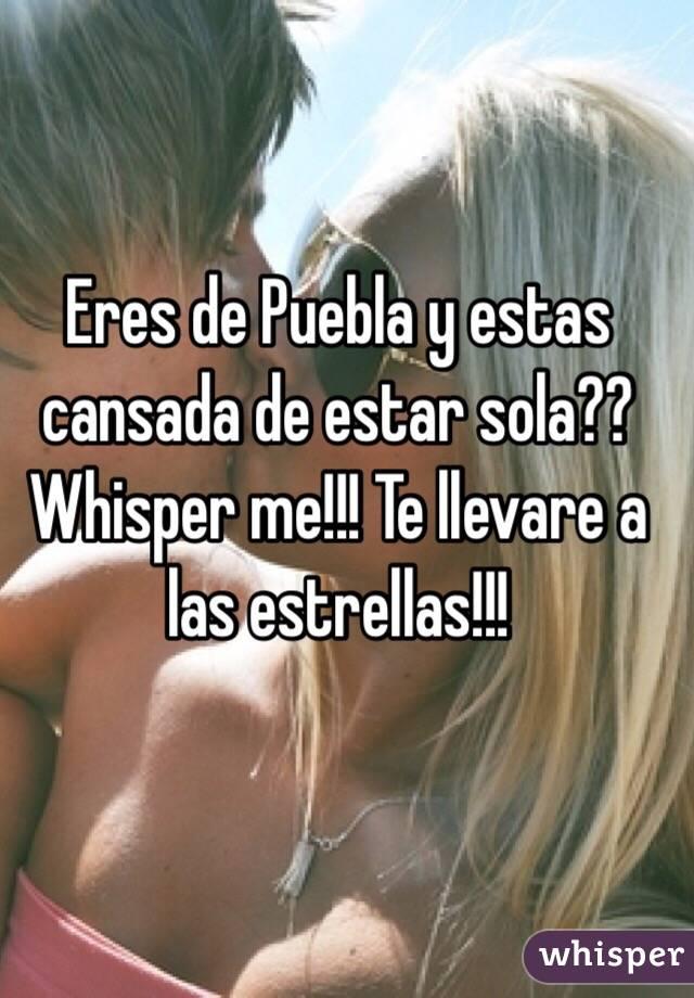 Eres de Puebla y estas cansada de estar sola?? Whisper me!!! Te llevare a las estrellas!!!