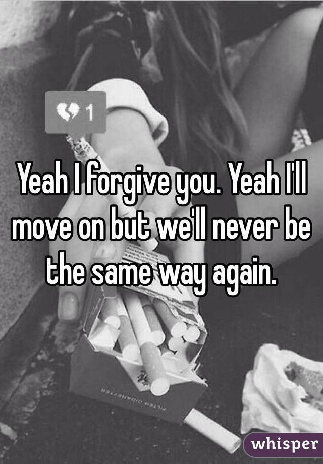 Yeah I forgive you. Yeah I'll move on but we'll never be the same way again.