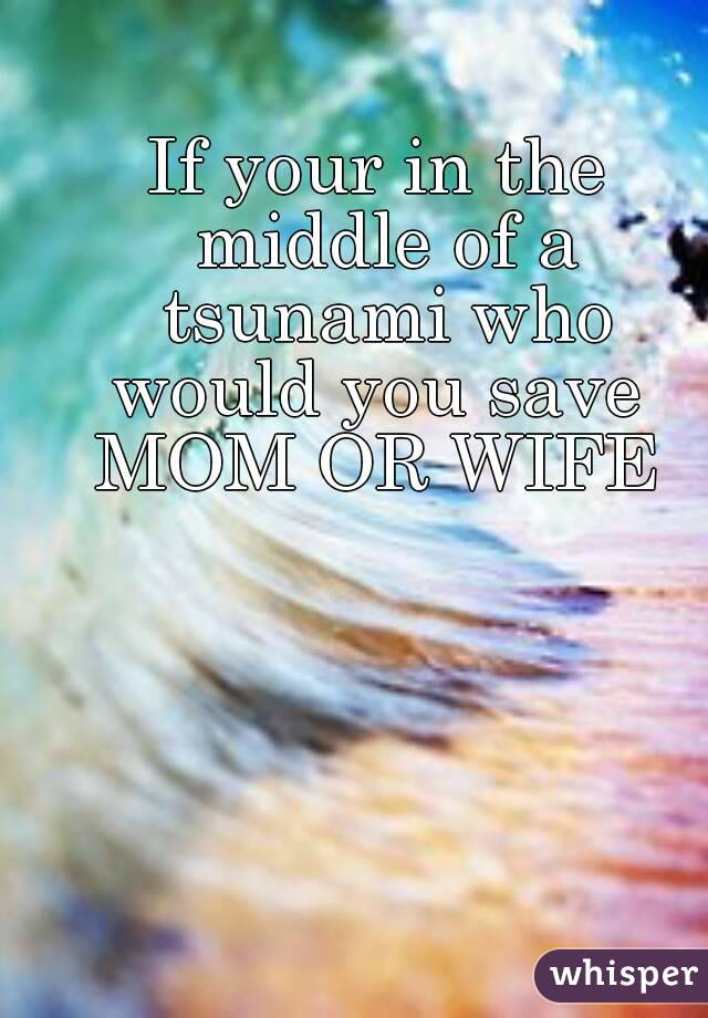 If your in the middle of a tsunami who would you save  MOM OR WIFE