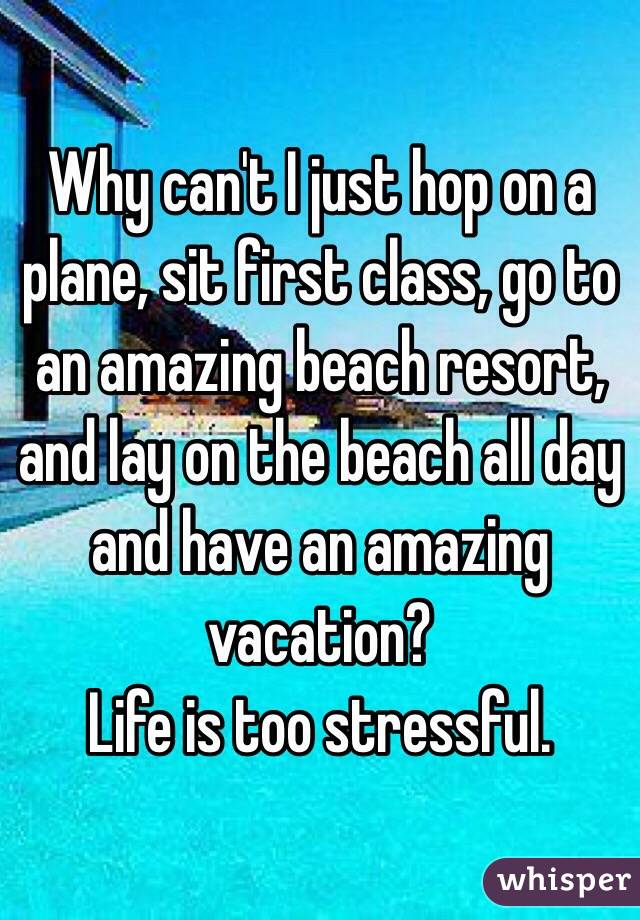 Why can't I just hop on a plane, sit first class, go to an amazing beach resort, and lay on the beach all day and have an amazing vacation?  Life is too stressful.