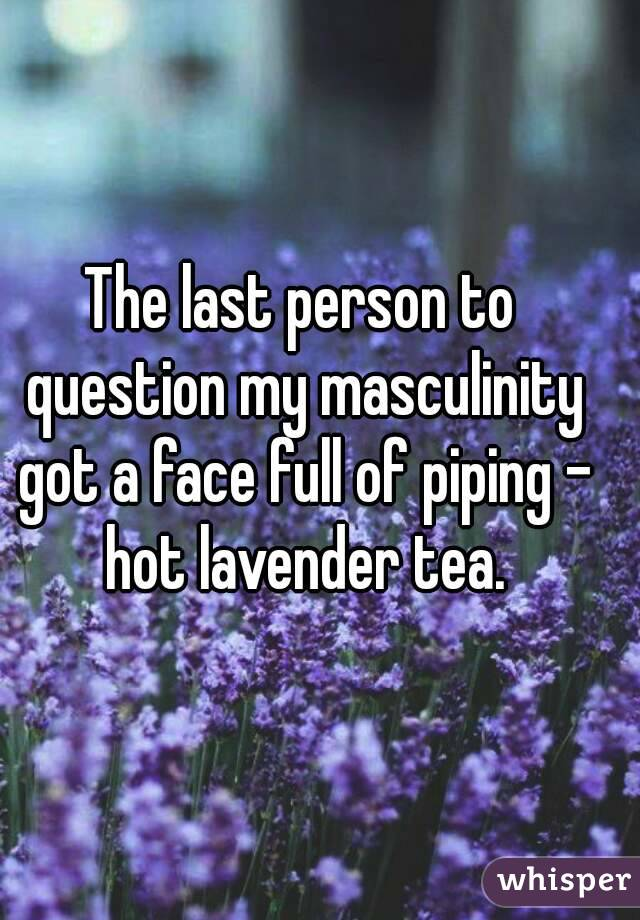 The last person to question my masculinity got a face full of piping - hot lavender tea.