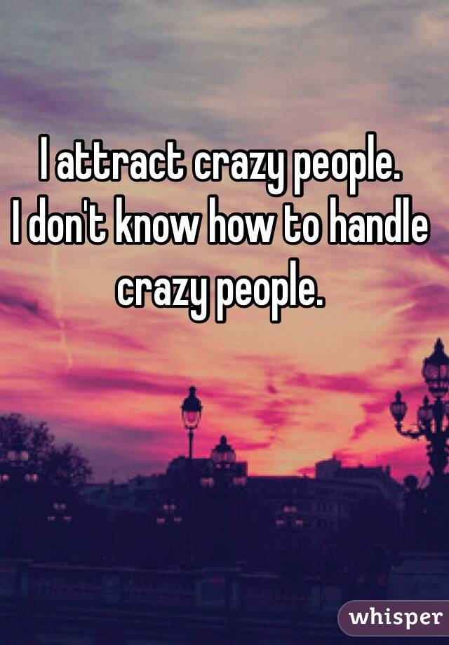 I attract crazy people. I don't know how to handle crazy people.