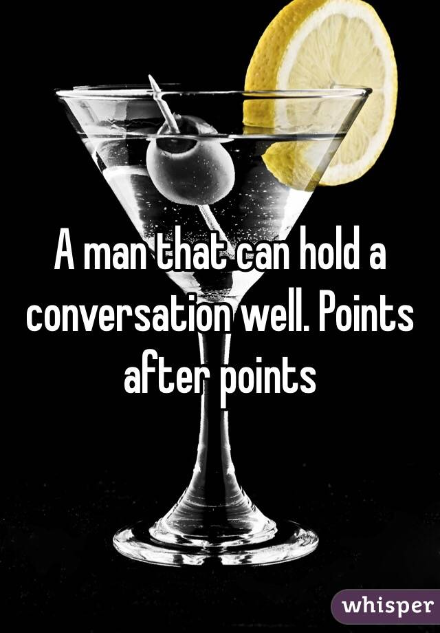 A man that can hold a conversation well. Points after points