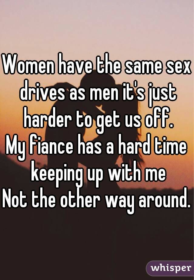 Women have the same sex drives as men it's just harder to get us off. My fiance has a hard time keeping up with me Not the other way around.
