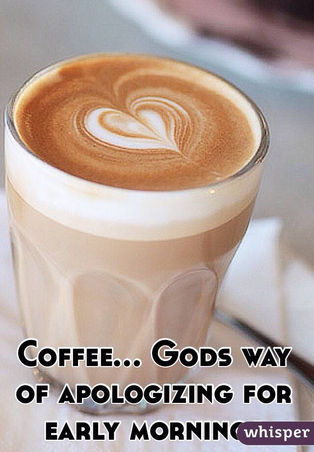 Coffee... Gods way of apologizing for early mornings
