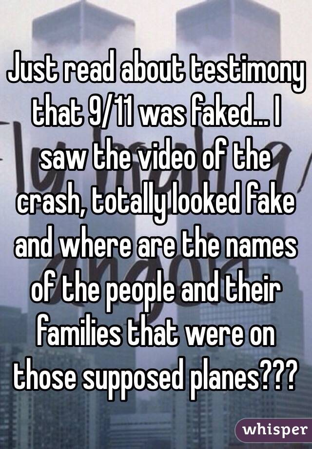 Just read about testimony that 9/11 was faked... I saw the video of the crash, totally looked fake and where are the names of the people and their families that were on those supposed planes???