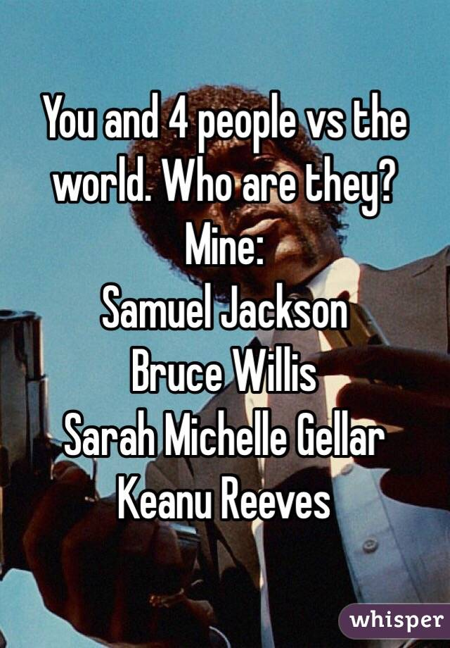 You and 4 people vs the world. Who are they? Mine: Samuel Jackson Bruce Willis  Sarah Michelle Gellar Keanu Reeves