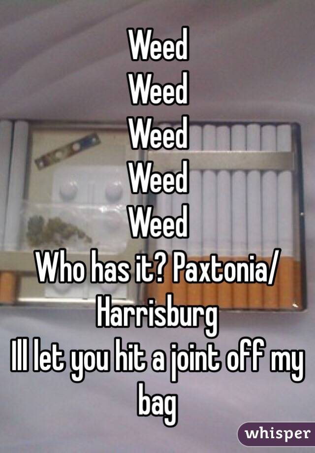 Weed Weed Weed Weed Weed Who has it? Paxtonia/Harrisburg Ill let you hit a joint off my bag