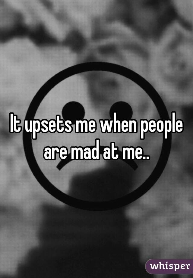 It upsets me when people are mad at me..