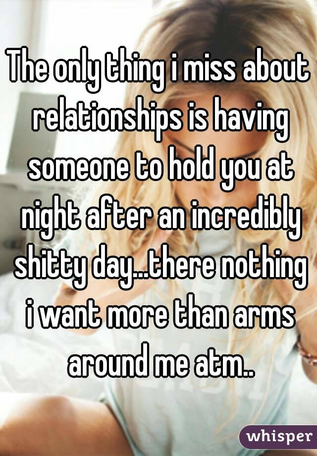 The only thing i miss about relationships is having someone to hold you at night after an incredibly shitty day...there nothing i want more than arms around me atm..