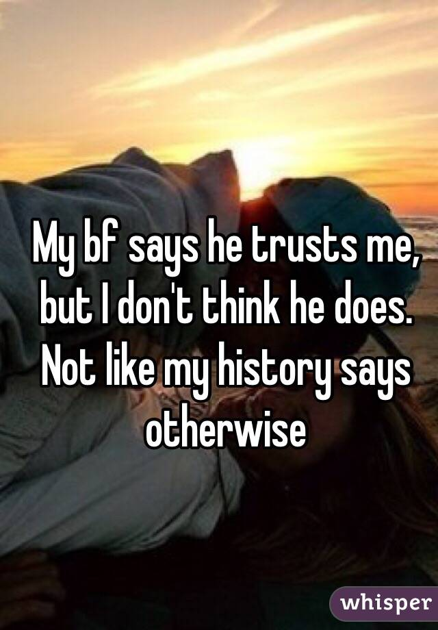 My bf says he trusts me, but I don't think he does. Not like my history says otherwise