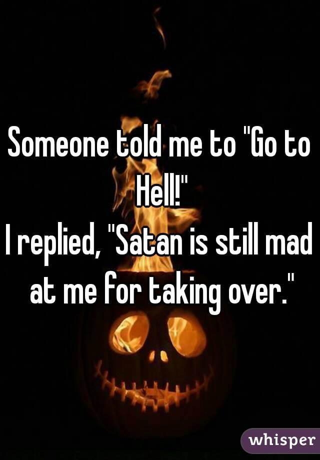 "Someone told me to ""Go to Hell!"" I replied, ""Satan is still mad at me for taking over."""