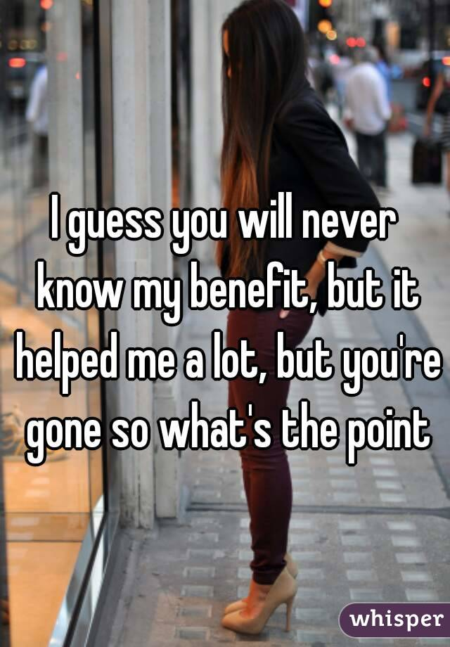 I guess you will never know my benefit, but it helped me a lot, but you're gone so what's the point