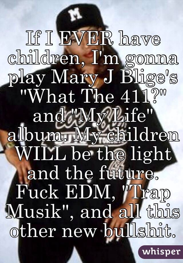 """If I EVER have children, I'm gonna play Mary J Blige's """"What The 411?"""" and """"My Life"""" album. My children WILL be the light and the future. Fuck EDM, """"Trap Musik"""", and all this other new bullshit."""