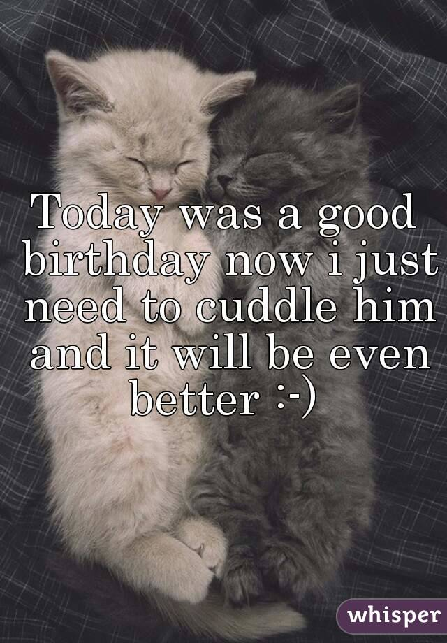 Today was a good birthday now i just need to cuddle him and it will be even better :-)