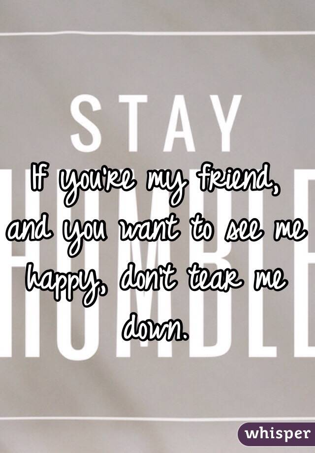 If you're my friend, and you want to see me happy, don't tear me down.