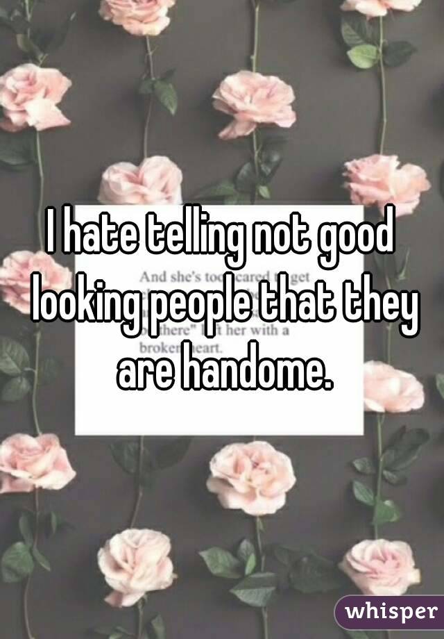 I hate telling not good looking people that they are handome.
