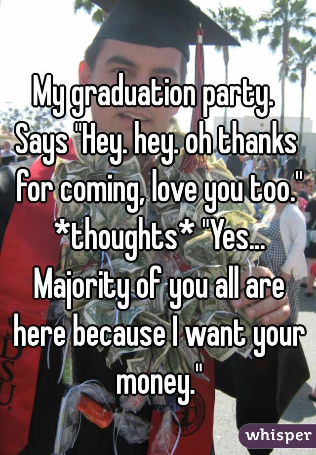 "My graduation party.  Says ""Hey. hey. oh thanks for coming, love you too."" *thoughts* ""Yes... Majority of you all are here because I want your money."""