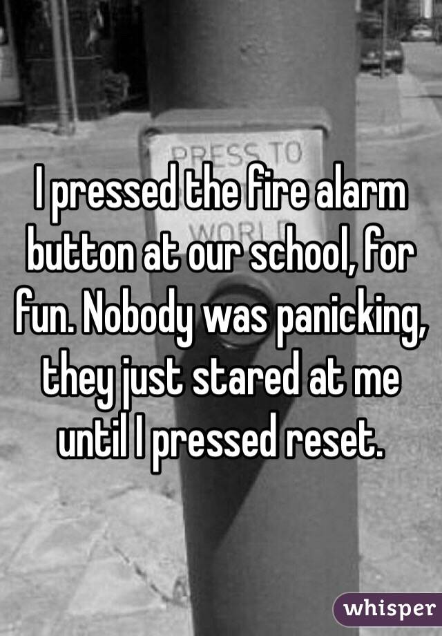 I pressed the fire alarm button at our school, for fun. Nobody was panicking, they just stared at me until I pressed reset.