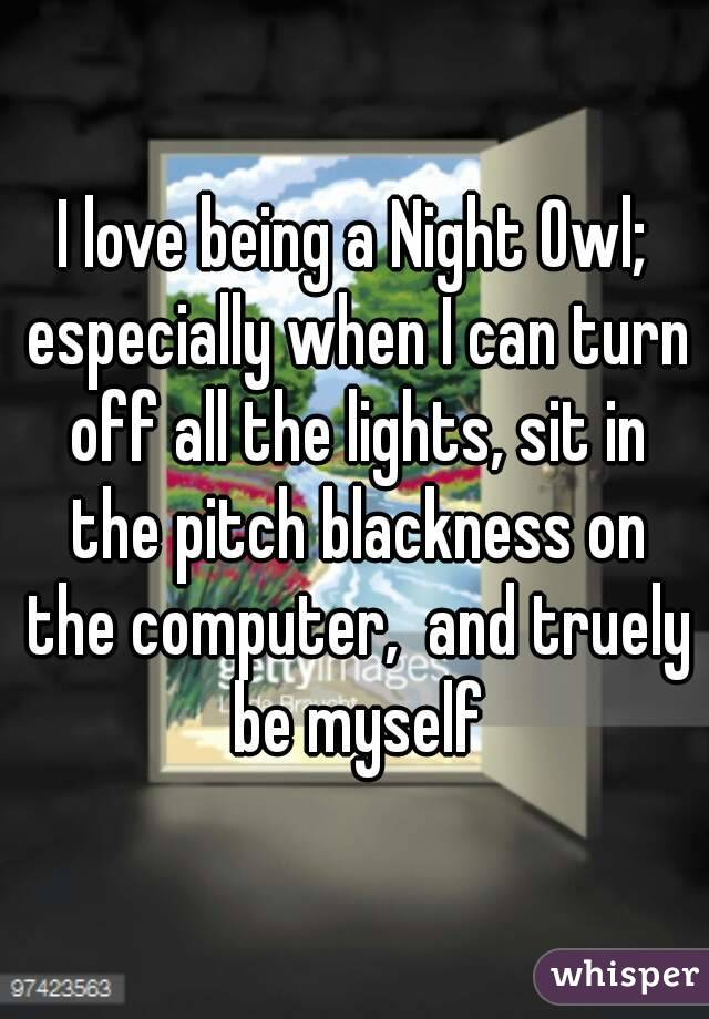 I love being a Night Owl; especially when I can turn off all the lights, sit in the pitch blackness on the computer,  and truely be myself