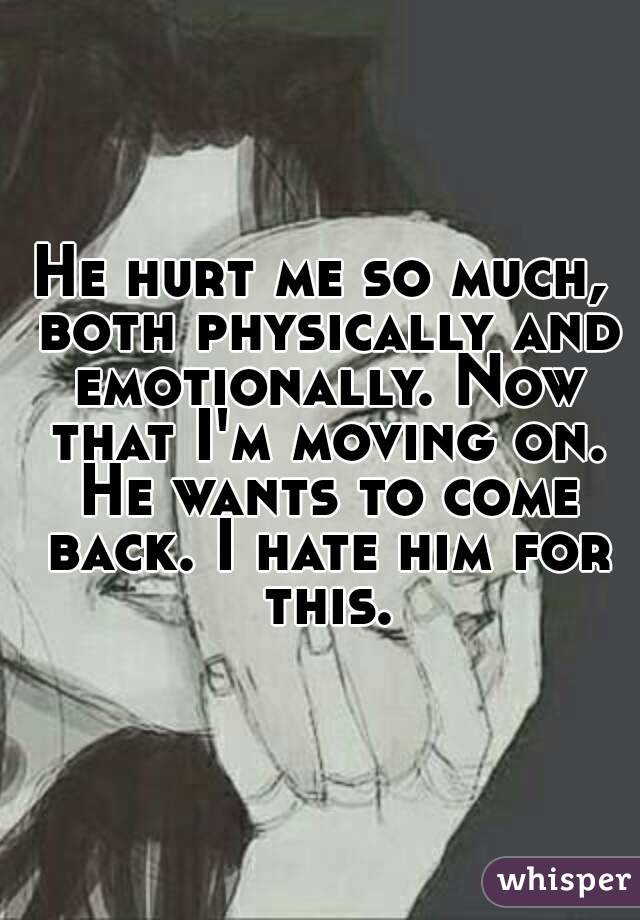 He hurt me so much, both physically and emotionally. Now that I'm moving on. He wants to come back. I hate him for this.