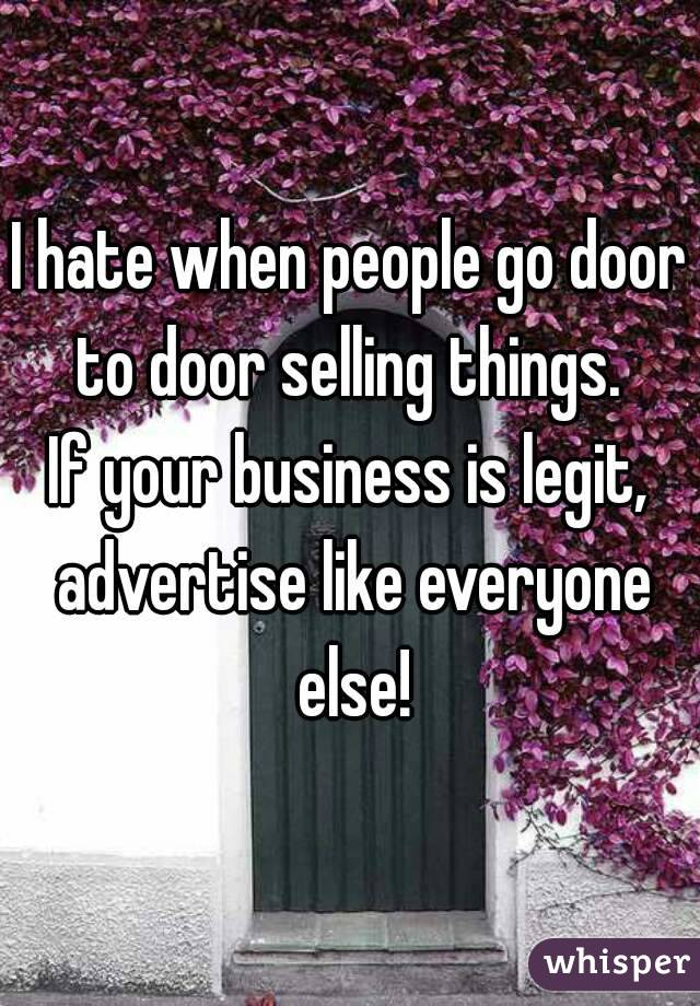 I hate when people go door to door selling things.  If your business is legit, advertise like everyone else!