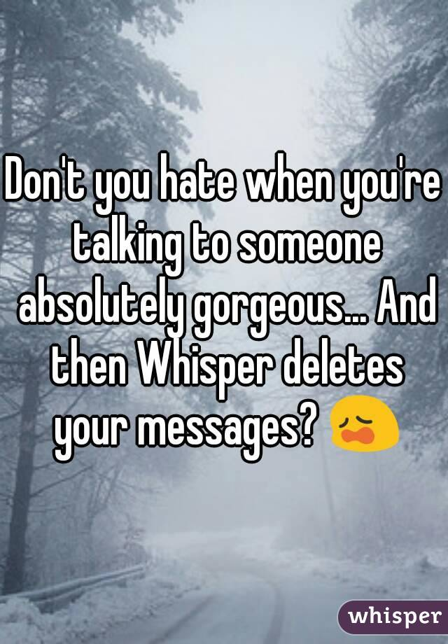 Don't you hate when you're talking to someone absolutely gorgeous... And then Whisper deletes your messages? 😩